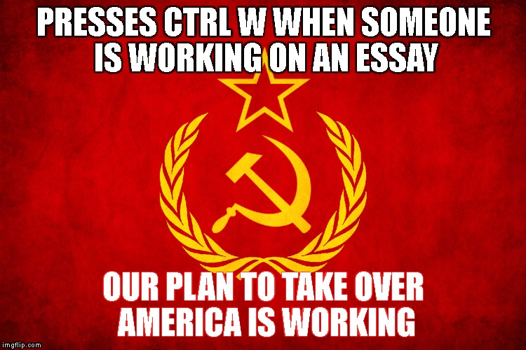 Take over America meme  | PRESSES CTRL W WHEN SOMEONE IS WORKING ON AN ESSAY OUR PLAN TO TAKE OVER AMERICA IS WORKING | image tagged in soviet union,plan,take,over,america,essay | made w/ Imgflip meme maker