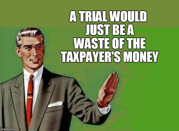 A TRIAL WOULD JUST BE A WASTE OF THE TAXPAYER'S MONEY | made w/ Imgflip meme maker