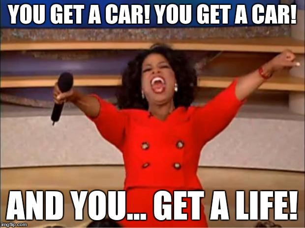 Oprah You Get A Meme | YOU GET A CAR! YOU GET A CAR! AND YOU... GET A LIFE! | image tagged in memes,oprah you get a | made w/ Imgflip meme maker