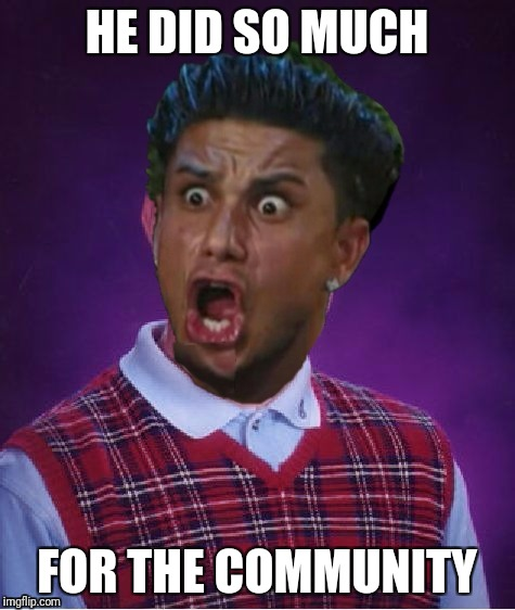 Bad Luck DJ Pauly | HE DID SO MUCH FOR THE COMMUNITY | image tagged in bad luck dj pauly | made w/ Imgflip meme maker