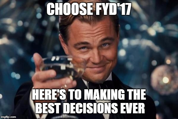 Leonardo Dicaprio Cheers Meme | CHOOSE FYD'17 HERE'S TO MAKING THE BEST DECISIONS EVER | image tagged in memes,leonardo dicaprio cheers | made w/ Imgflip meme maker