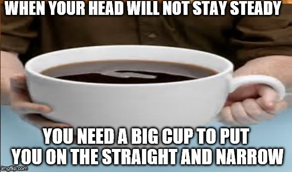 Big Coffee | WHEN YOUR HEAD WILL NOT STAY STEADY YOU NEED A BIG CUP TO PUT YOU ON THE STRAIGHT AND NARROW | image tagged in black,giant coffee | made w/ Imgflip meme maker