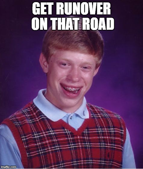 Bad Luck Brian Meme | GET RUNOVER ON THAT ROAD | image tagged in memes,bad luck brian | made w/ Imgflip meme maker