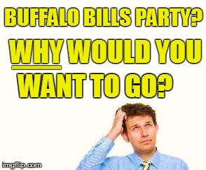 BUFFALO BILLS PARTY? WHY WOULD YOU WANT TO GO? EEEEEEEEEEEEEEEEEEEEEEEEEEEEEEEEEEE | made w/ Imgflip meme maker