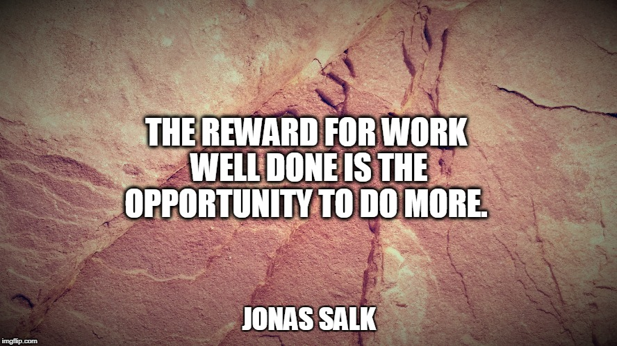 THE REWARD FOR WORK WELL DONE IS THE OPPORTUNITY TO DO MORE. JONAS SALK | image tagged in work | made w/ Imgflip meme maker
