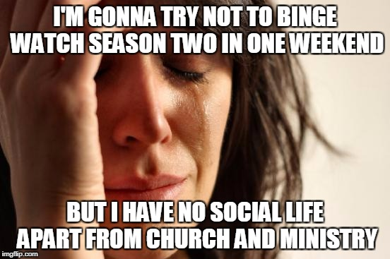 First World Problems Meme | I'M GONNA TRY NOT TO BINGE WATCH SEASON TWO IN ONE WEEKEND BUT I HAVE NO SOCIAL LIFE APART FROM CHURCH AND MINISTRY | image tagged in memes,first world problems | made w/ Imgflip meme maker