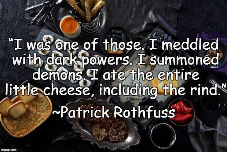 "Cheese | ""I was one of those. I meddled with dark powers. Isummoned demons. I ate the entire little cheese, including the rind."" ~Patrick Rothfuss 