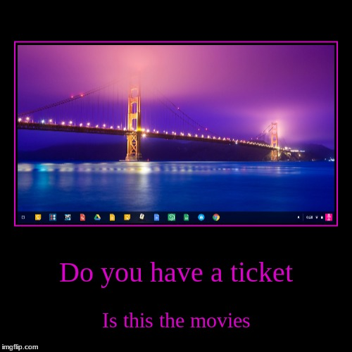 Do you have a ticket | Is this the movies | image tagged in funny,demotivationals | made w/ Imgflip demotivational maker