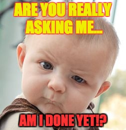 Skeptical Baby Meme | ARE YOU REALLY ASKING ME... AM I DONE YET!? | image tagged in memes,skeptical baby | made w/ Imgflip meme maker