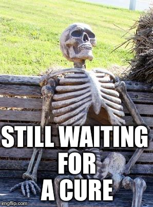 Waiting Skeleton Meme | STILL WAITING FOR A CURE | image tagged in memes,waiting skeleton | made w/ Imgflip meme maker