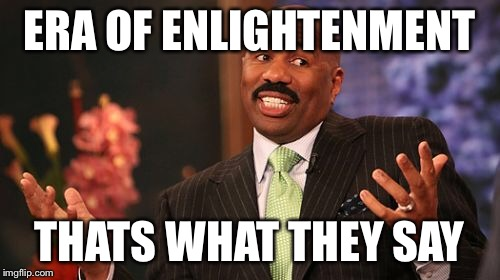 ERA OF ENLIGHTENMENT THATS WHAT THEY SAY | image tagged in memes,steve harvey | made w/ Imgflip meme maker
