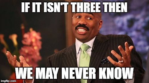 Steve Harvey Meme | IF IT ISN'T THREE THEN WE MAY NEVER KNOW | image tagged in memes,steve harvey | made w/ Imgflip meme maker