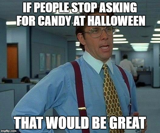 That Would Be Great Meme | IF PEOPLE STOP ASKING FOR CANDY AT HALLOWEEN THAT WOULD BE GREAT | image tagged in memes,that would be great | made w/ Imgflip meme maker