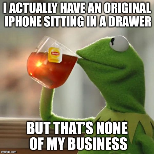 But Thats None Of My Business Meme | I ACTUALLY HAVE AN ORIGINAL IPHONE SITTING IN A DRAWER BUT THAT'S NONE OF MY BUSINESS | image tagged in memes,but thats none of my business,kermit the frog | made w/ Imgflip meme maker