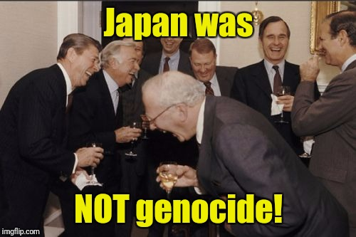 Laughing Men In Suits Meme | Japan was NOT genocide! | image tagged in memes,laughing men in suits | made w/ Imgflip meme maker