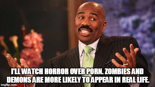 Steve Harvey Meme | I'LL WATCH HORROR OVER PORN. ZOMBIES AND DEMONS ARE MORE LIKELY TO APPEAR IN REAL LIFE. | image tagged in memes,steve harvey | made w/ Imgflip meme maker