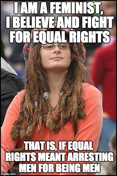 College Liberal Meme | I AM A FEMINIST, I BELIEVE AND FIGHT FOR EQUAL RIGHTS THAT IS, IF EQUAL RIGHTS MEANT ARRESTING MEN FOR BEING MEN | image tagged in memes,college liberal,funny,true | made w/ Imgflip meme maker