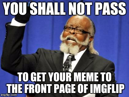 Too Damn High Meme | YOU SHALL NOT PASS TO GET YOUR MEME TO THE FRONT PAGE OF IMGFLIP | image tagged in memes,too damn high | made w/ Imgflip meme maker
