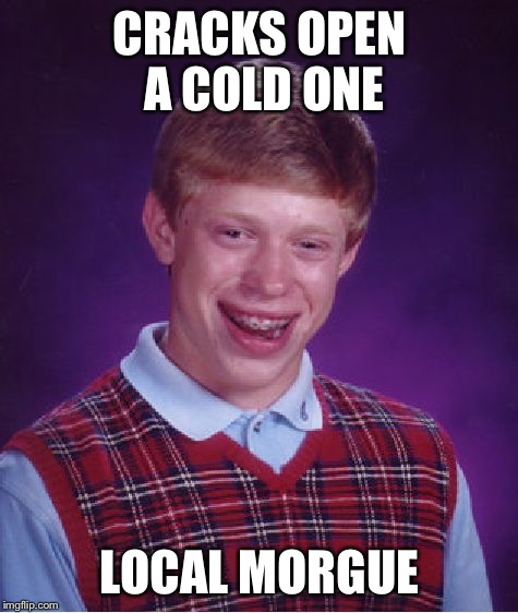 Bad Luck Brian Meme | CRACKS OPEN A COLD ONE LOCAL MORGUE | image tagged in memes,bad luck brian | made w/ Imgflip meme maker