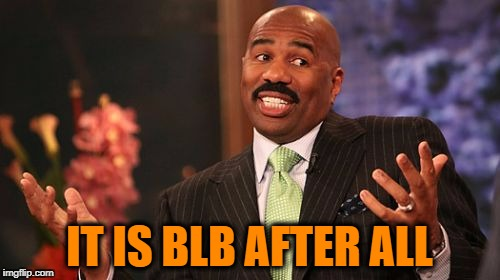 Steve Harvey Meme | IT IS BLB AFTER ALL | image tagged in memes,steve harvey | made w/ Imgflip meme maker