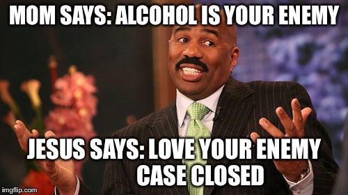 Steve Harvey Meme | MOM SAYS: ALCOHOL IS YOUR ENEMY JESUS SAYS: LOVE YOUR ENEMY            CASE CLOSED | image tagged in memes,steve harvey | made w/ Imgflip meme maker