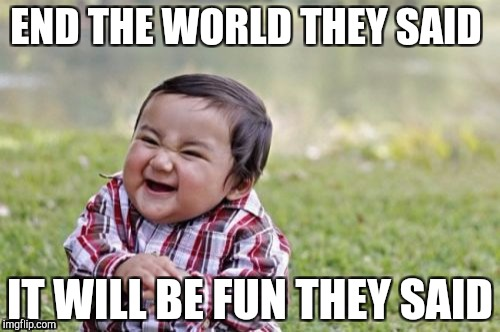 Evil Toddler Meme | END THE WORLD THEY SAID IT WILL BE FUN THEY SAID | image tagged in memes,evil toddler | made w/ Imgflip meme maker