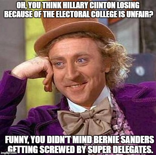 Creepy Condescending Wonka Meme | OH, YOU THINK HILLARY CIINTON LOSING BECAUSE OF THE ELECTORAL COLLEGE IS UNFAIR? FUNNY, YOU DIDN'T MIND BERNIE SANDERS GETTING SCREWED BY SU | image tagged in memes,creepy condescending wonka | made w/ Imgflip meme maker