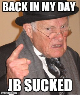 Back In My Day Meme | BACK IN MY DAY JB SUCKED | image tagged in memes,back in my day | made w/ Imgflip meme maker
