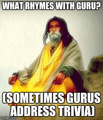 mountain guru | WHAT RHYMES WITH GURU? (SOMETIMES GURUS ADDRESS TRIVIA) | image tagged in mountain guru | made w/ Imgflip meme maker