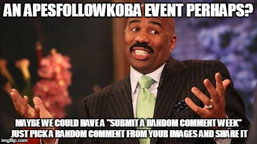 "Steve Harvey Meme | AN APESFOLLOWKOBA EVENT PERHAPS? MAYBE WE COULD HAVE A ""SUBMIT A RANDOM COMMENT WEEK"" JUST PICK A RANDOM COMMENT FROM YOUR IMAGES AND SHARE  
