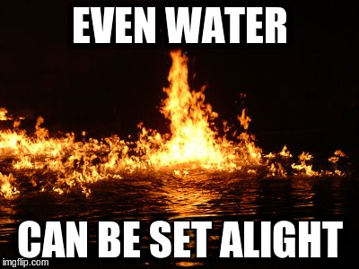 EVEN WATER CAN BE SET ALIGHT | made w/ Imgflip meme maker