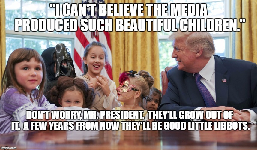 "I'm surprised they were allowed to attend | ""I CAN'T BELIEVE THE MEDIA PRODUCED SUCH BEAUTIFUL CHILDREN."" DON'T WORRY, MR. PRESIDENT.  THEY'LL GROW OUT OF IT.  A FEW YEARS FROM NOW THE 