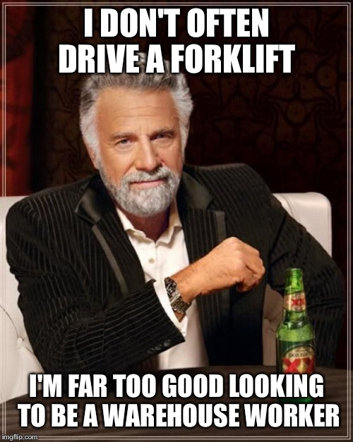 The Most Interesting Man In The World Meme | I DON'T OFTEN DRIVE A FORKLIFT I'M FAR TOO GOOD LOOKING TO BE A WAREHOUSE WORKER | image tagged in memes,the most interesting man in the world | made w/ Imgflip meme maker
