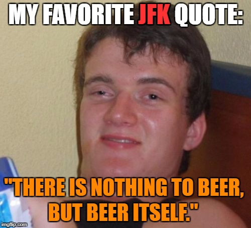 "10 Guy Meme | MY FAVORITE JFK QUOTE: ""THERE IS NOTHING TO BEER, BUT BEER ITSELF."" JFK 