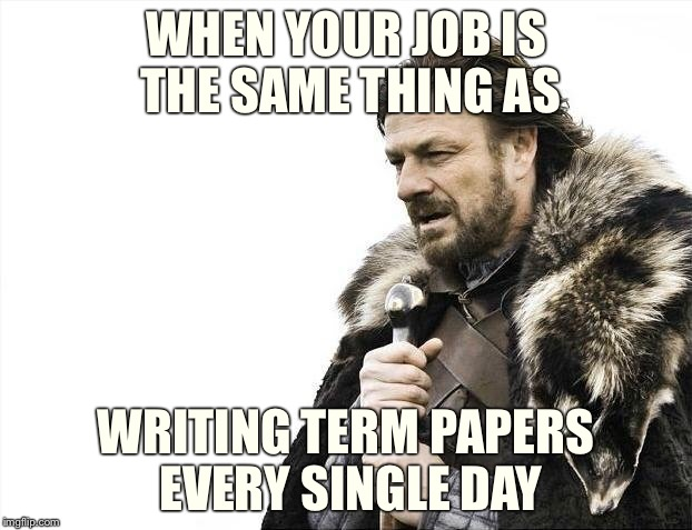 Brace Yourselves X is Coming Meme | WHEN YOUR JOB IS THE SAME THING AS WRITING TERM PAPERS EVERY SINGLE DAY | image tagged in memes,brace yourselves x is coming | made w/ Imgflip meme maker