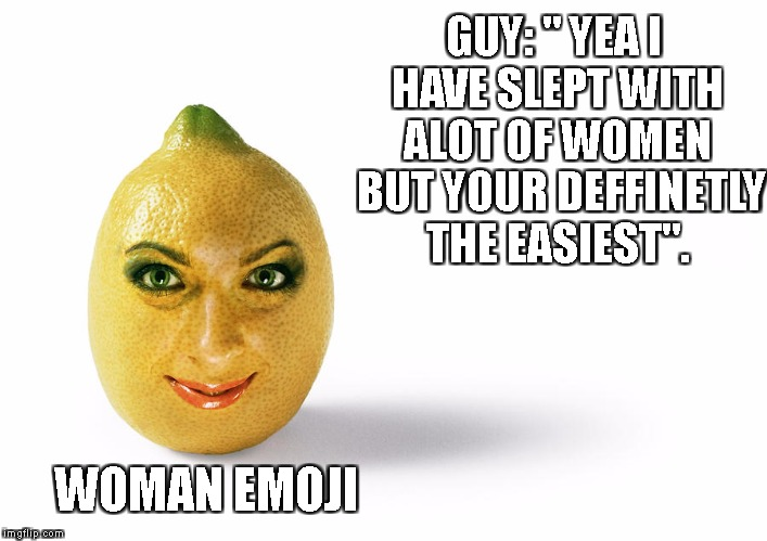 "That New Shit | GUY: "" YEA I HAVE SLEPT WITH ALOT OF WOMEN  BUT YOUR DEFFINETLY THE EASIEST"". WOMAN EMOJI 