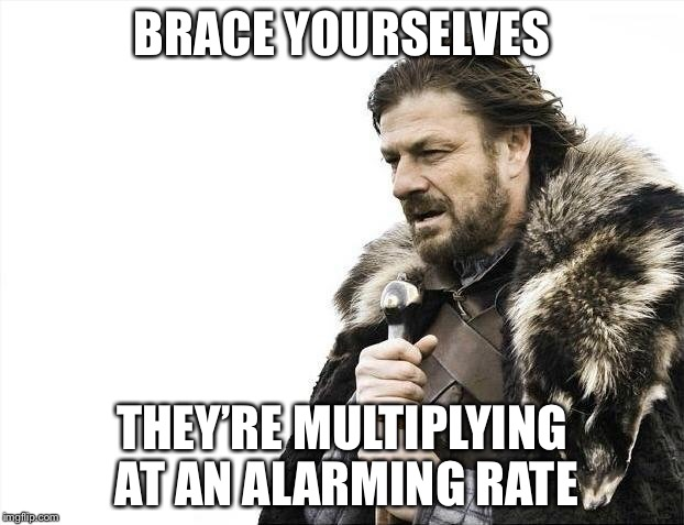 Brace Yourselves X is Coming Meme | BRACE YOURSELVES THEY'RE MULTIPLYING AT AN ALARMING RATE | image tagged in memes,brace yourselves x is coming | made w/ Imgflip meme maker