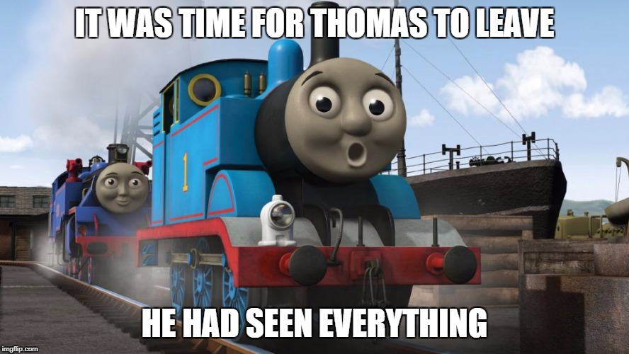 IT WAS TIME FOR THOMAS TO LEAVE HE HAD SEEN EVERYTHING | made w/ Imgflip meme maker