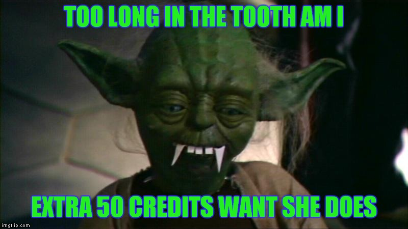 TOO LONG IN THE TOOTH AM I EXTRA 50 CREDITS WANT SHE DOES | made w/ Imgflip meme maker