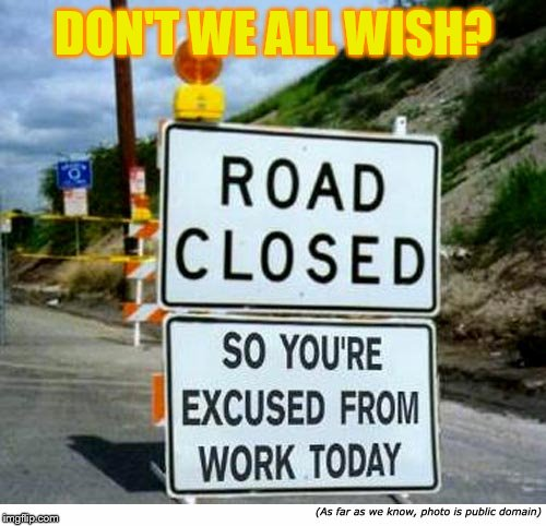 Everyone's Wish | DON'T WE ALL WISH? | image tagged in memes,funny signs,road,closed,work,its not going to happen | made w/ Imgflip meme maker