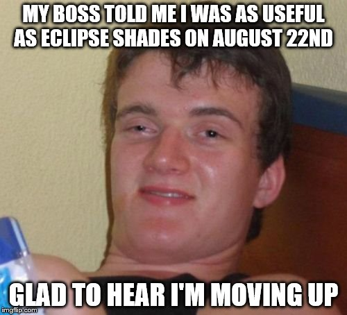 10 Guy Meme | MY BOSS TOLD ME I WAS AS USEFUL AS ECLIPSE SHADES ON AUGUST 22ND GLAD TO HEAR I'M MOVING UP | image tagged in memes,10 guy | made w/ Imgflip meme maker