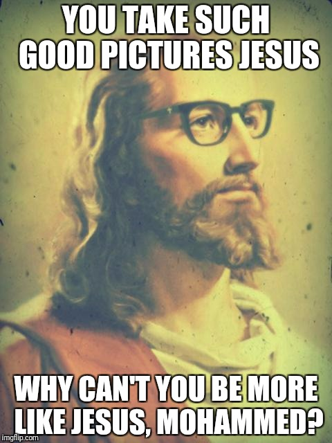Everyone loves Jesus | YOU TAKE SUCH GOOD PICTURES JESUS WHY CAN'T YOU BE MORE LIKE JESUS, MOHAMMED? | image tagged in hipster jesus | made w/ Imgflip meme maker