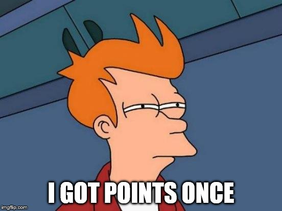 Futurama Fry Meme | I GOT POINTS ONCE | image tagged in memes,futurama fry | made w/ Imgflip meme maker