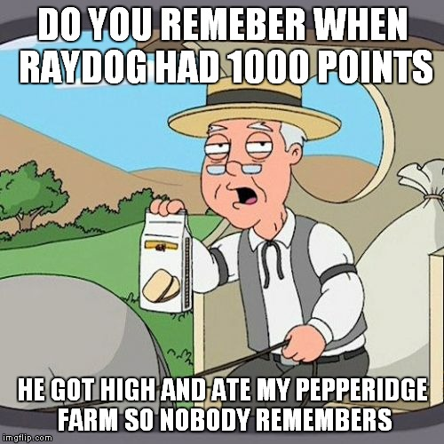 DO YOU REMEBER WHEN RAYDOG HAD 1000 POINTS HE GOT HIGH AND ATE MY PEPPERIDGE FARM SO NOBODY REMEMBERS | made w/ Imgflip meme maker