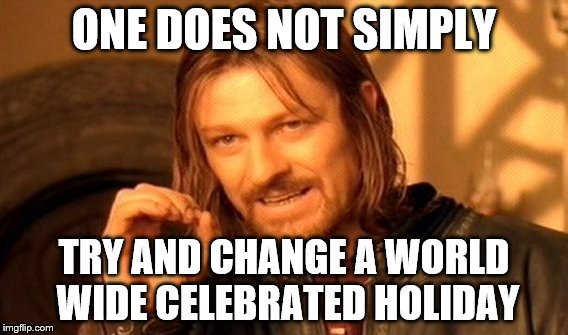 One Does Not Simply Meme | ONE DOES NOT SIMPLY TRY AND CHANGE A WORLD WIDE CELEBRATED HOLIDAY | image tagged in memes,one does not simply | made w/ Imgflip meme maker