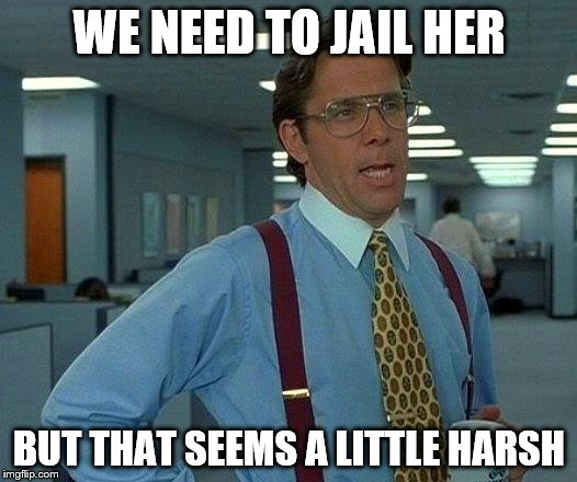That Would Be Great Meme | WE NEED TO JAIL HER BUT THAT SEEMS A LITTLE HARSH | image tagged in memes,that would be great | made w/ Imgflip meme maker