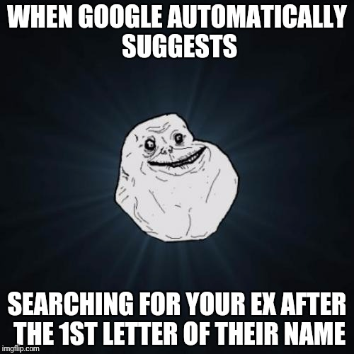 Forever Alone and Google knows it | WHEN GOOGLE AUTOMATICALLY SUGGESTS SEARCHING FOR YOUR EX AFTER THE 1ST LETTER OF THEIR NAME | image tagged in memes,forever alone | made w/ Imgflip meme maker