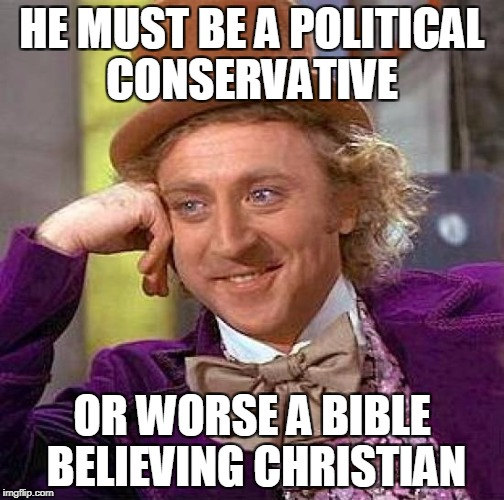 Creepy Condescending Wonka Meme | HE MUST BE A POLITICAL CONSERVATIVE OR WORSE A BIBLE BELIEVING CHRISTIAN | image tagged in memes,creepy condescending wonka | made w/ Imgflip meme maker