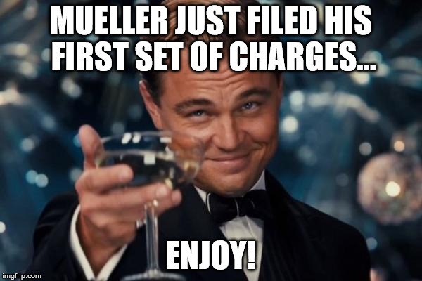 Leonardo Dicaprio Cheers Meme | MUELLER JUST FILED HIS FIRST SET OF CHARGES... ENJOY! | image tagged in memes,leonardo dicaprio cheers | made w/ Imgflip meme maker
