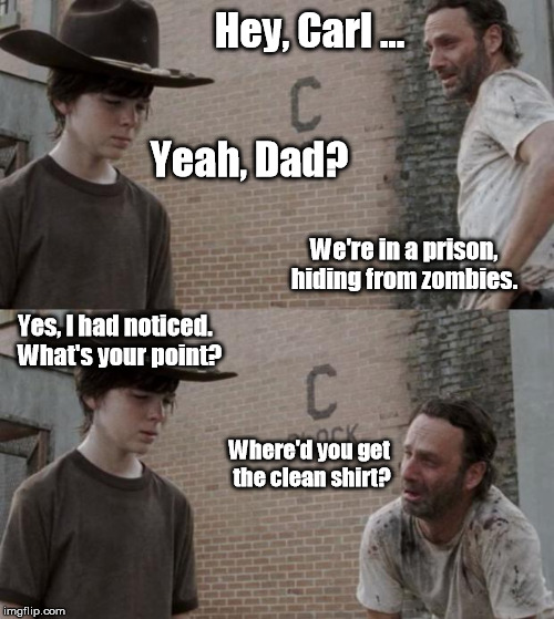 Did Carl find some Woolite? | Hey, Carl ... Yeah, Dad? We're in a prison, hiding from zombies. Yes, I had noticed.  What's your point? Where'd you get the clean shirt? | image tagged in memes,rick and carl | made w/ Imgflip meme maker